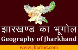 झारखण्ड का भूगोल [G.K.] – Jharkhand Geography [ Jharkhand Ka Bhugol ]